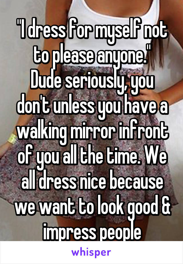 """""""I dress for myself not to please anyone."""" Dude seriously, you don't unless you have a walking mirror infront of you all the time. We all dress nice because we want to look good & impress people"""
