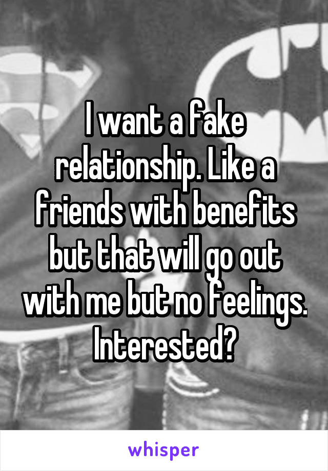 I want a fake relationship. Like a friends with benefits but that will go out with me but no feelings. Interested?