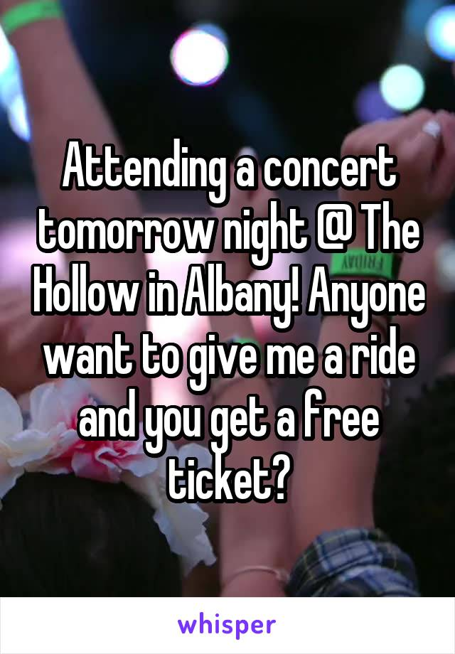 Attending a concert tomorrow night @ The Hollow in Albany! Anyone want to give me a ride and you get a free ticket?