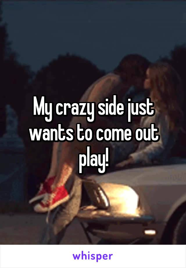 My crazy side just wants to come out play!