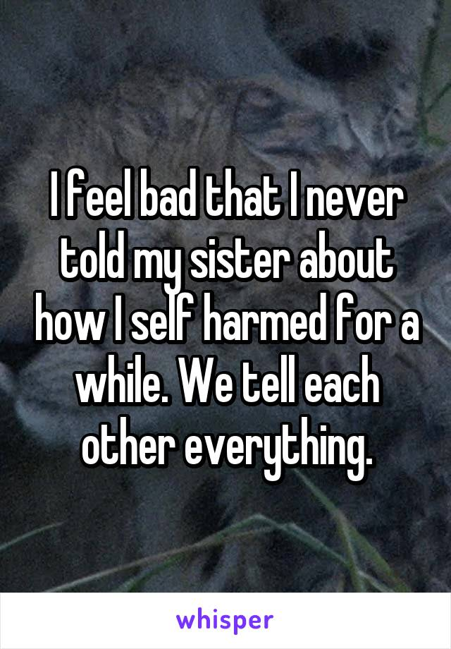 I feel bad that I never told my sister about how I self harmed for a while. We tell each other everything.