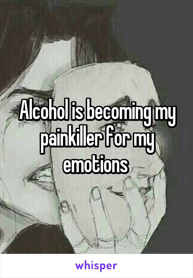 Alcohol is becoming my painkiller for my emotions