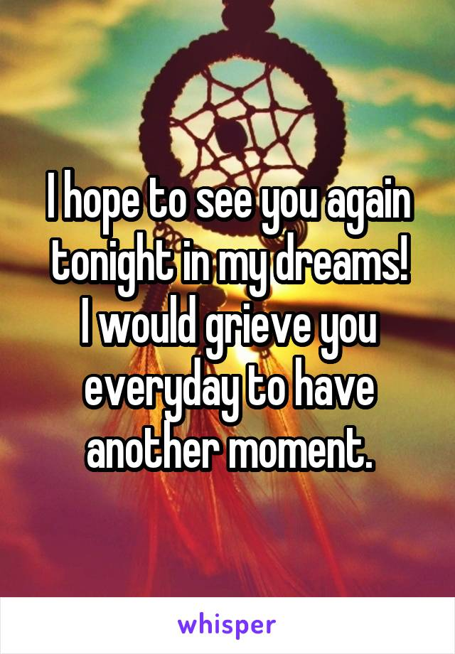 I hope to see you again tonight in my dreams! I would grieve you everyday to have another moment.
