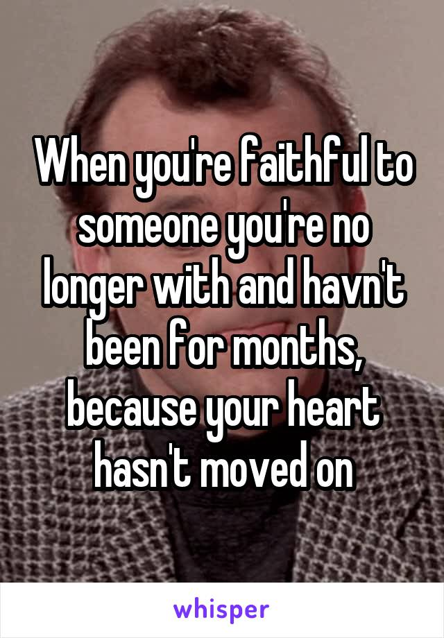 When you're faithful to someone you're no longer with and havn't been for months, because your heart hasn't moved on