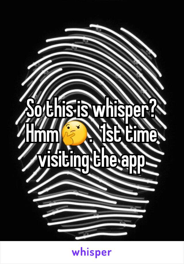 So this is whisper? Hmm🤔.  1st time visiting the app
