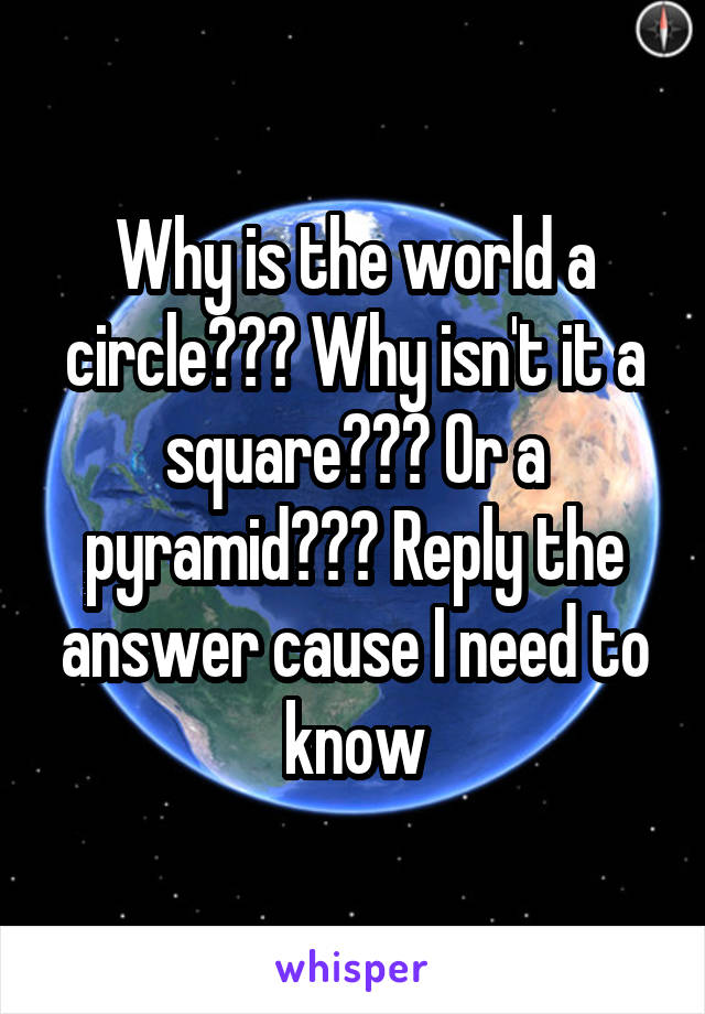 Why is the world a circle??? Why isn't it a square??? Or a pyramid??? Reply the answer cause I need to know