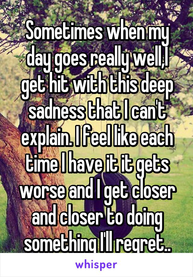 Sometimes when my day goes really well,I get hit with this deep sadness that I can't explain. I feel like each time I have it it gets worse and I get closer and closer to doing something I'll regret..