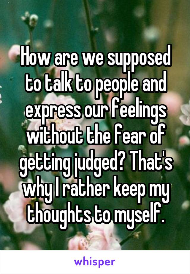 How are we supposed to talk to people and express our feelings without the fear of getting judged? That's why I rather keep my thoughts to myself.