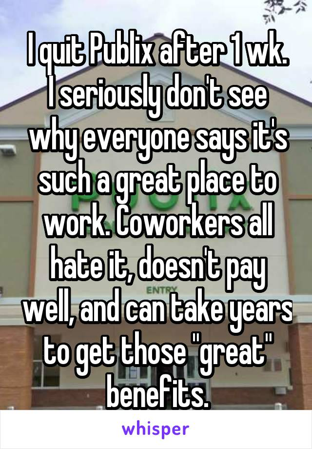 """I quit Publix after 1 wk. I seriously don't see why everyone says it's such a great place to work. Coworkers all hate it, doesn't pay well, and can take years to get those """"great"""" benefits."""