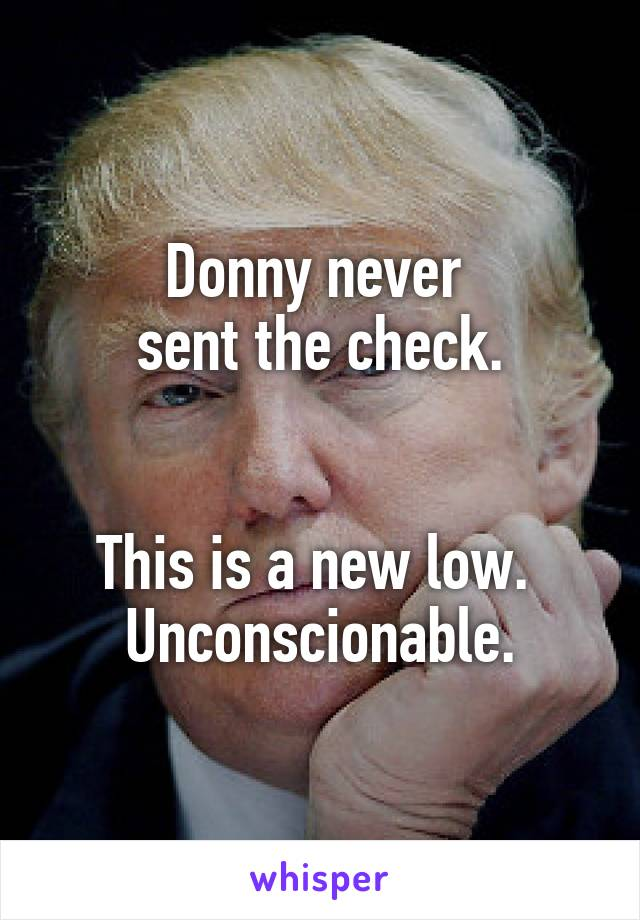 Donny never  sent the check.   This is a new low.  Unconscionable.