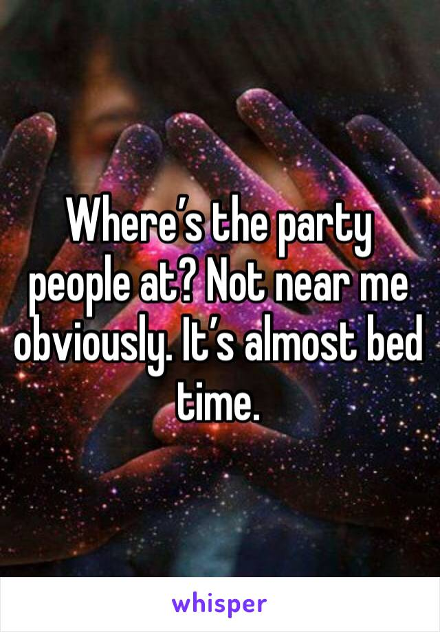 Where's the party people at? Not near me obviously. It's almost bed time.