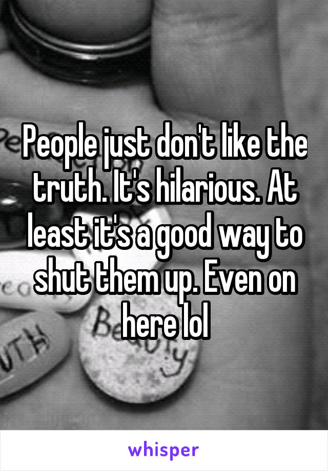 People just don't like the truth. It's hilarious. At least it's a good way to shut them up. Even on here lol