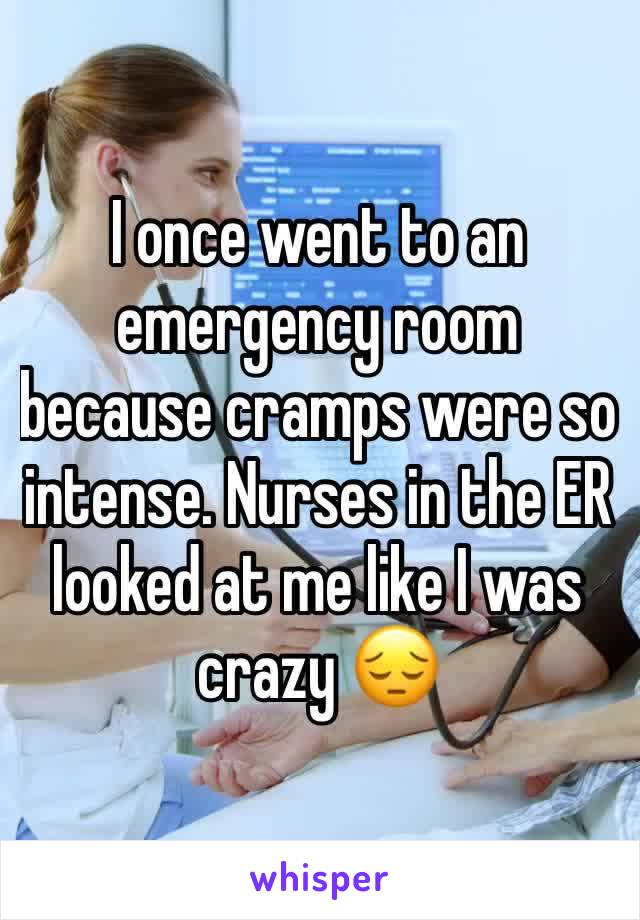 I once went to an emergency room because cramps were so intense. Nurses in the ER looked at me like I was crazy 😔