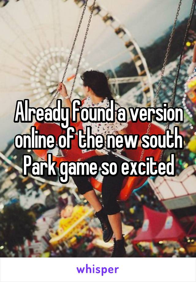 Already found a version online of the new south Park game so excited