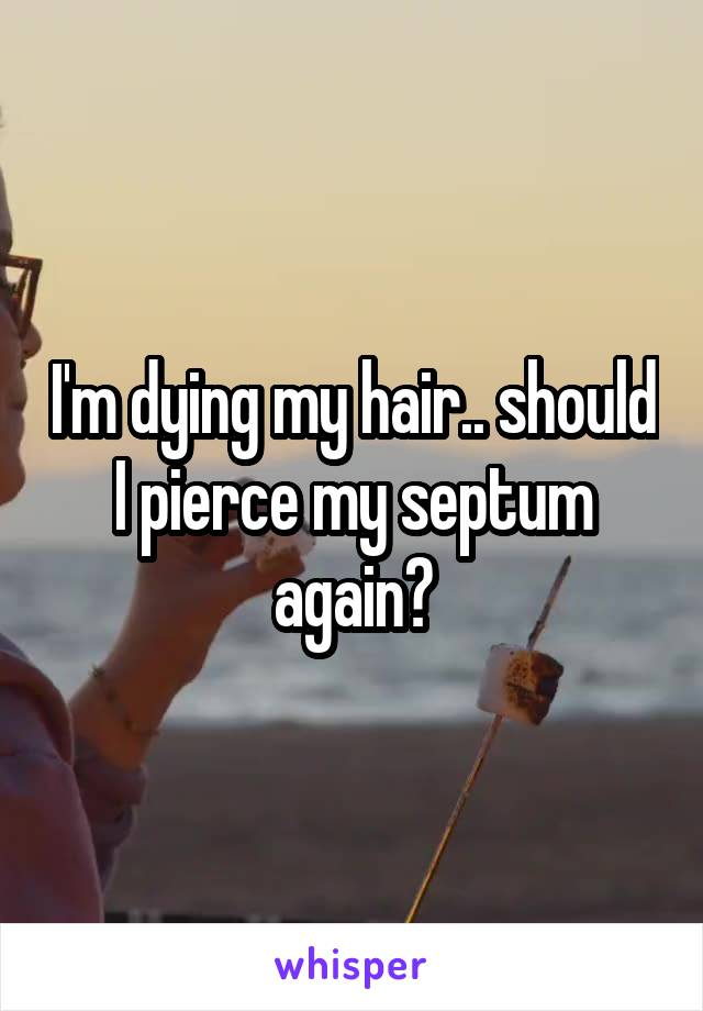 I'm dying my hair.. should I pierce my septum again?