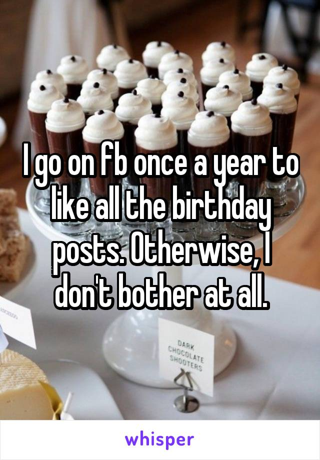I go on fb once a year to like all the birthday posts. Otherwise, I don't bother at all.