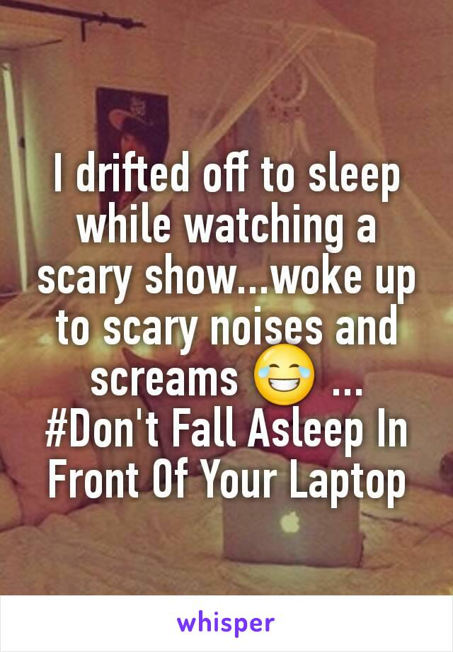I drifted off to sleep while watching a scary show...woke up to scary noises and screams 😂 ... #Don't Fall Asleep In Front Of Your Laptop
