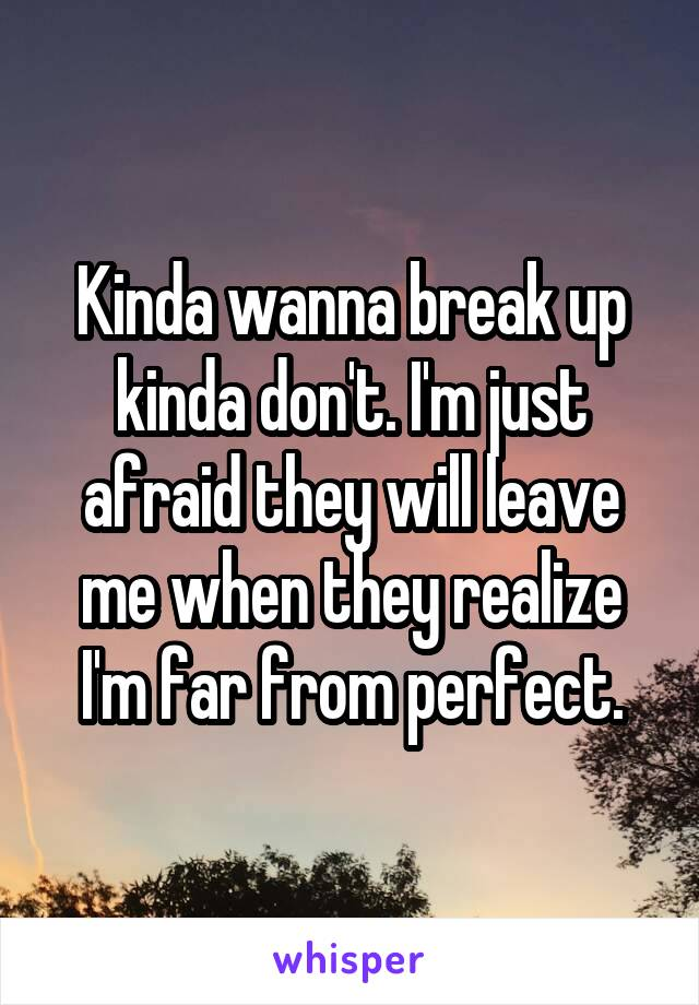 Kinda wanna break up kinda don't. I'm just afraid they will leave me when they realize I'm far from perfect.