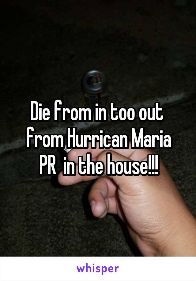 Die from in too out  from Hurrican Maria PR  in the house!!!