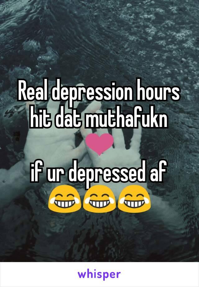 Real depression hours hit dat muthafukn ❤️ if ur depressed af 😂😂😂