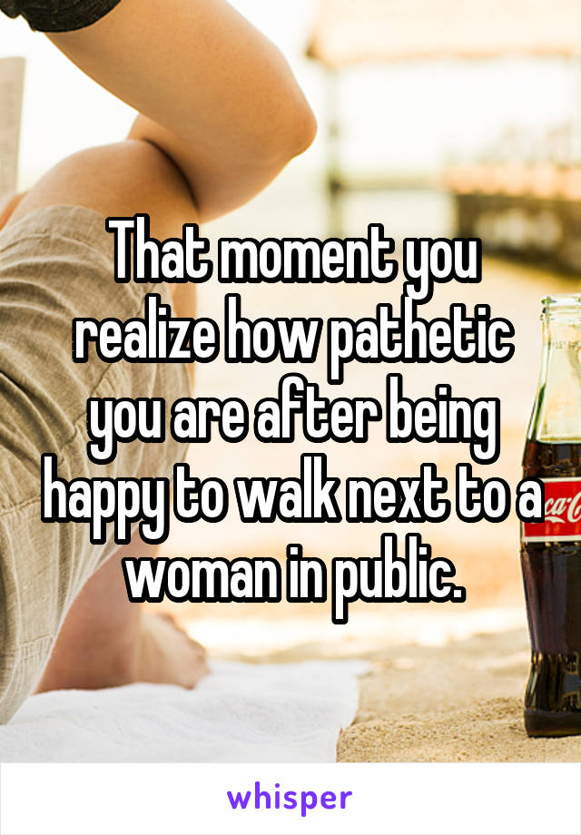 That moment you realize how pathetic you are after being happy to walk next to a woman in public.