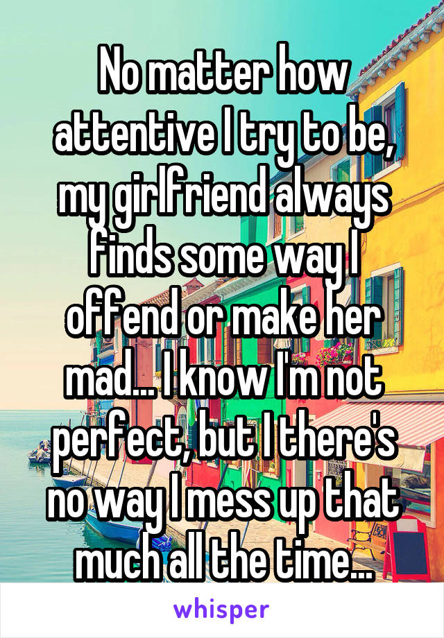 No matter how attentive I try to be, my girlfriend always finds some way I offend or make her mad... I know I'm not perfect, but I there's no way I mess up that much all the time...