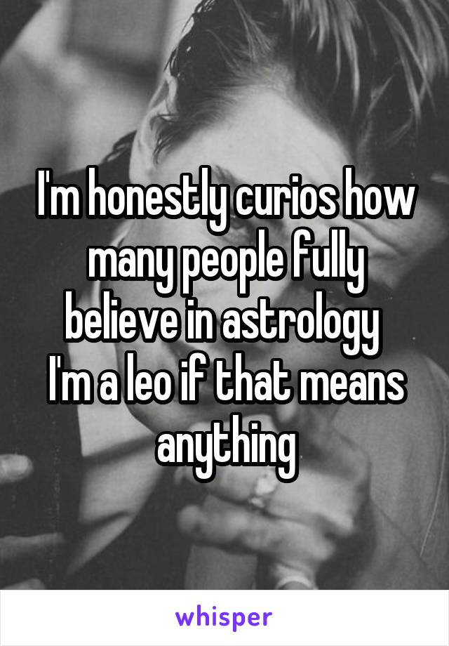 I'm honestly curios how many people fully believe in astrology  I'm a leo if that means anything