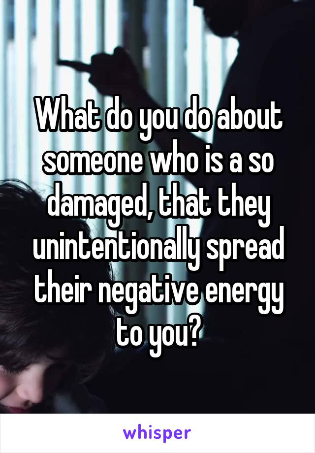 What do you do about someone who is a so damaged, that they unintentionally spread their negative energy to you?