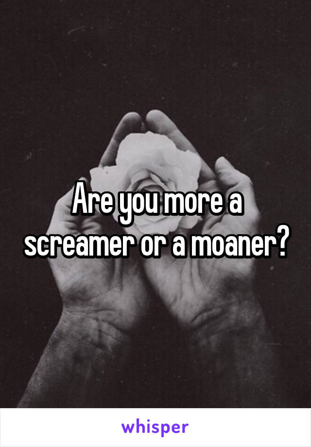 Are you more a screamer or a moaner?