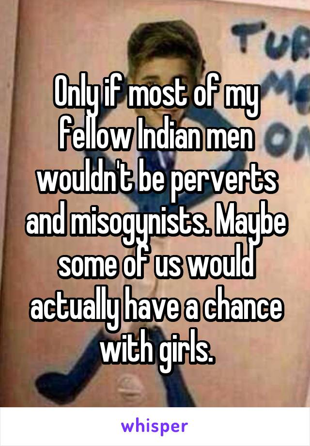 Only if most of my fellow Indian men wouldn't be perverts and misogynists. Maybe some of us would actually have a chance with girls.