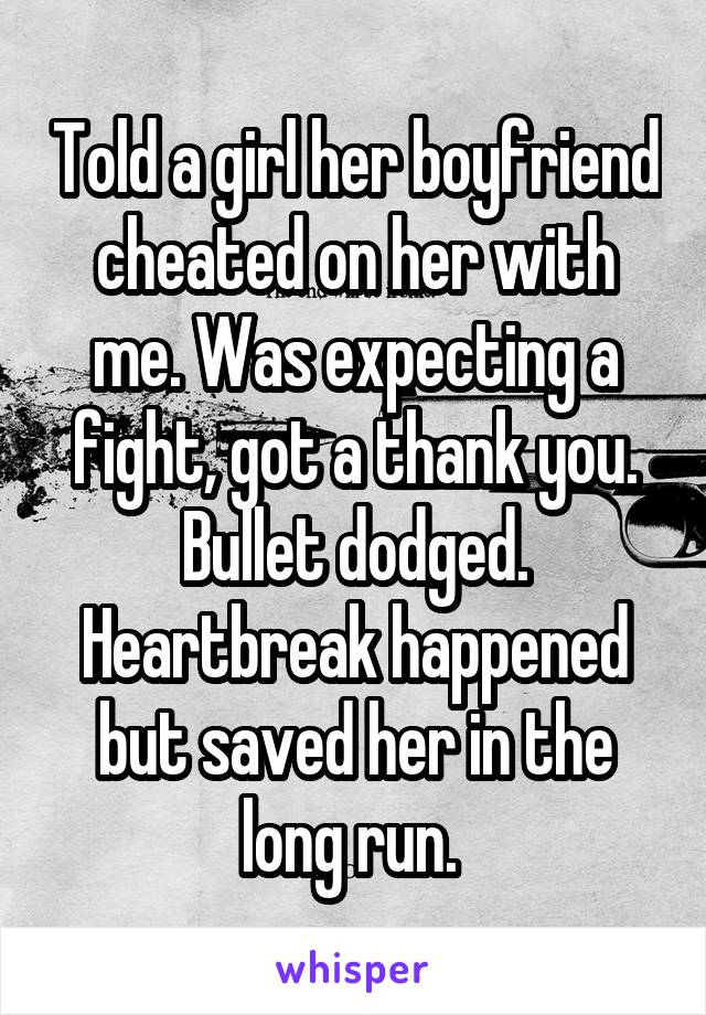 Told a girl her boyfriend cheated on her with me. Was expecting a fight, got a thank you. Bullet dodged. Heartbreak happened but saved her in the long run.