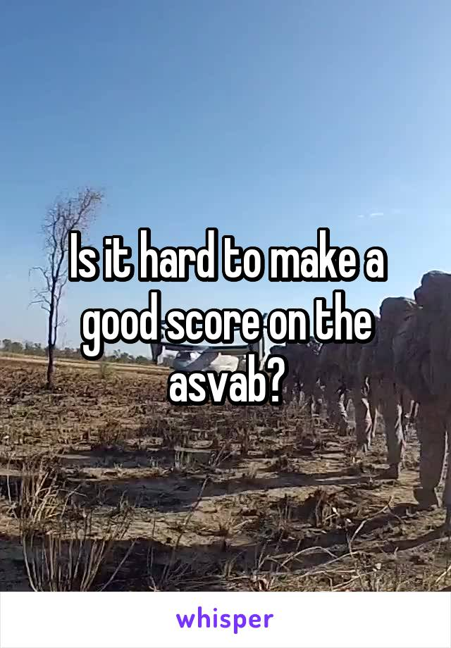 Is it hard to make a good score on the asvab?