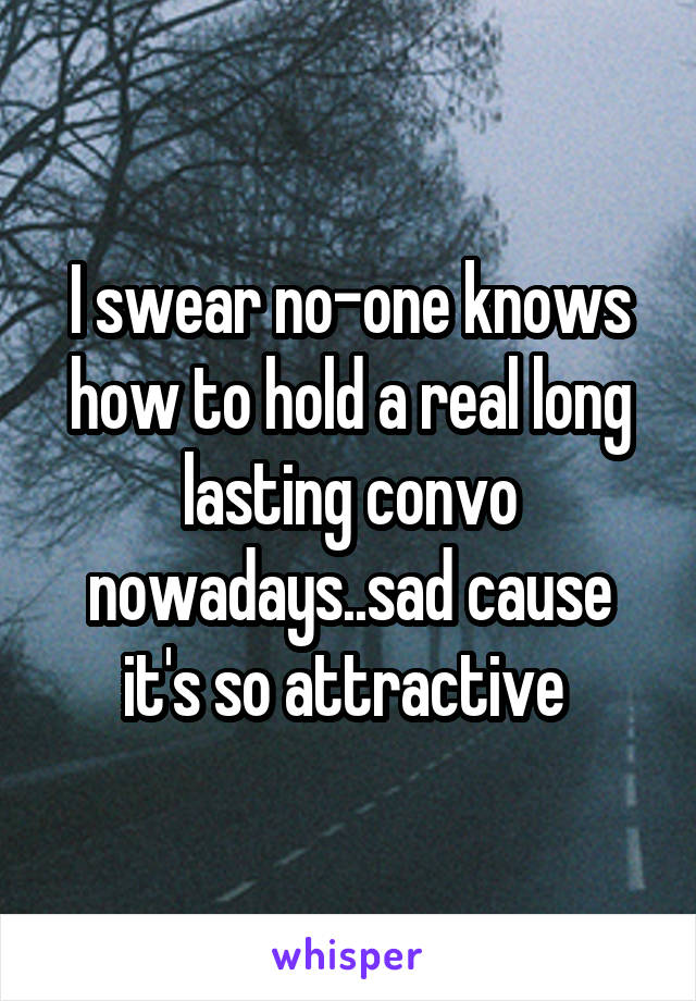 I swear no-one knows how to hold a real long lasting convo nowadays..sad cause it's so attractive