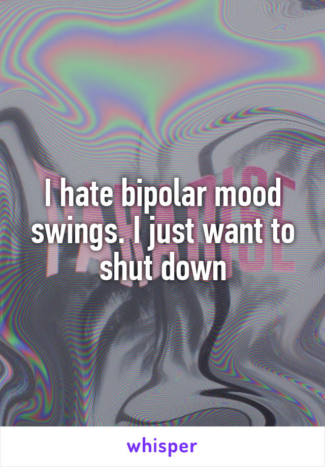I hate bipolar mood swings. I just want to shut down
