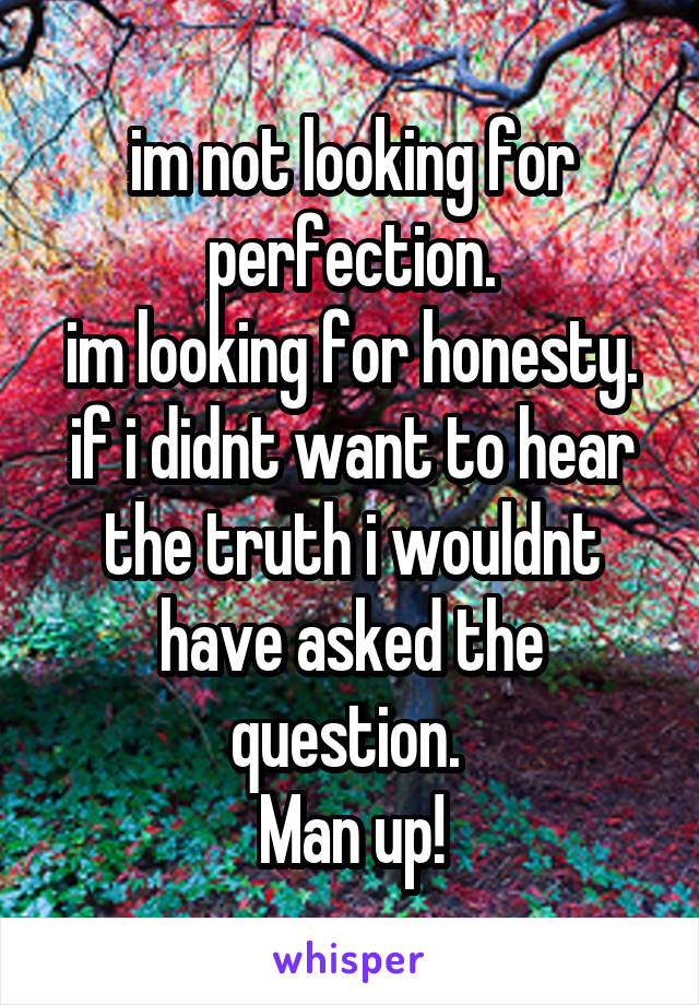 im not looking for perfection. im looking for honesty. if i didnt want to hear the truth i wouldnt have asked the question.  Man up!