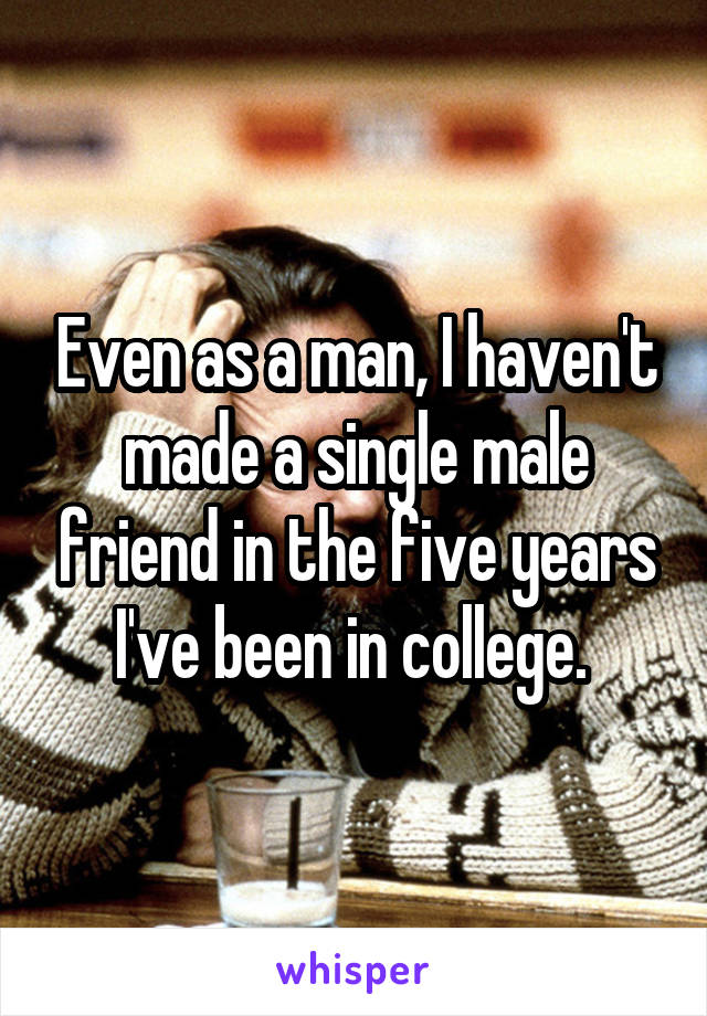 Even as a man, I haven't made a single male friend in the five years I've been in college.