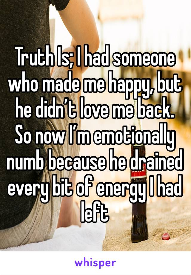 Truth Is; I had someone who made me happy, but he didn't love me back. So now I'm emotionally numb because he drained every bit of energy I had left