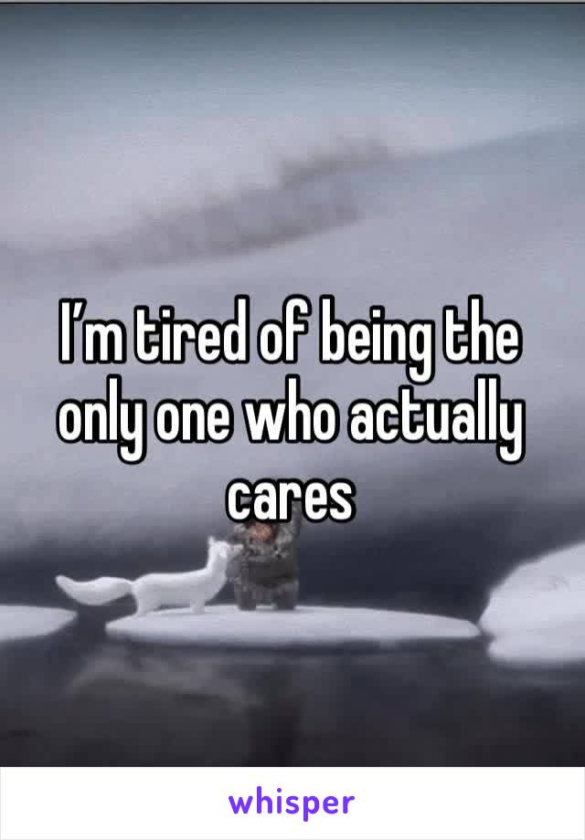 I'm tired of being the only one who actually cares