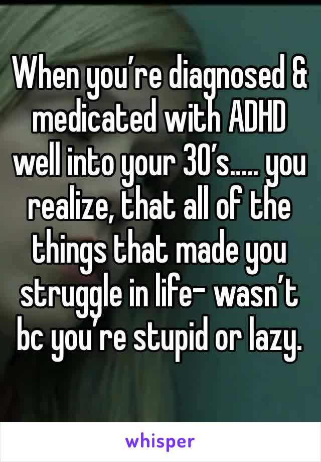 When you're diagnosed & medicated with ADHD well into your 30's..... you realize, that all of the things that made you struggle in life- wasn't bc you're stupid or lazy.