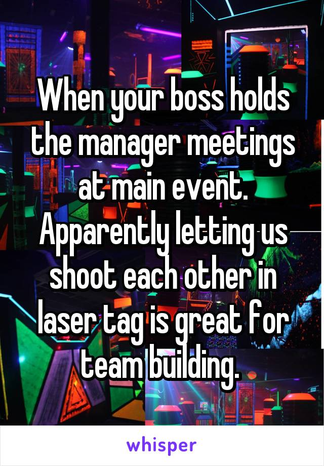 When your boss holds the manager meetings at main event. Apparently letting us shoot each other in laser tag is great for team building.