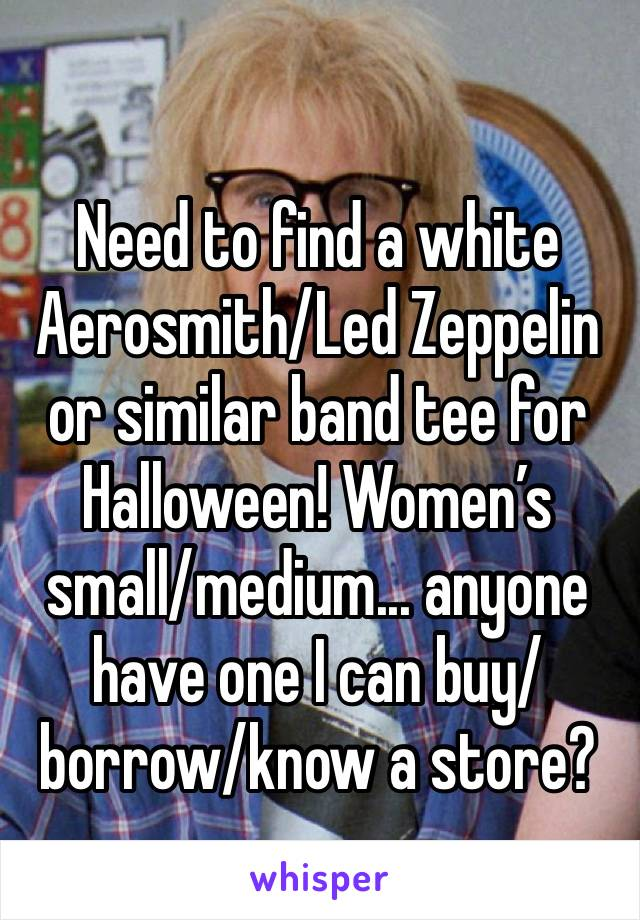 Need to find a white Aerosmith/Led Zeppelin or similar band tee for Halloween! Women's small/medium... anyone have one I can buy/borrow/know a store?