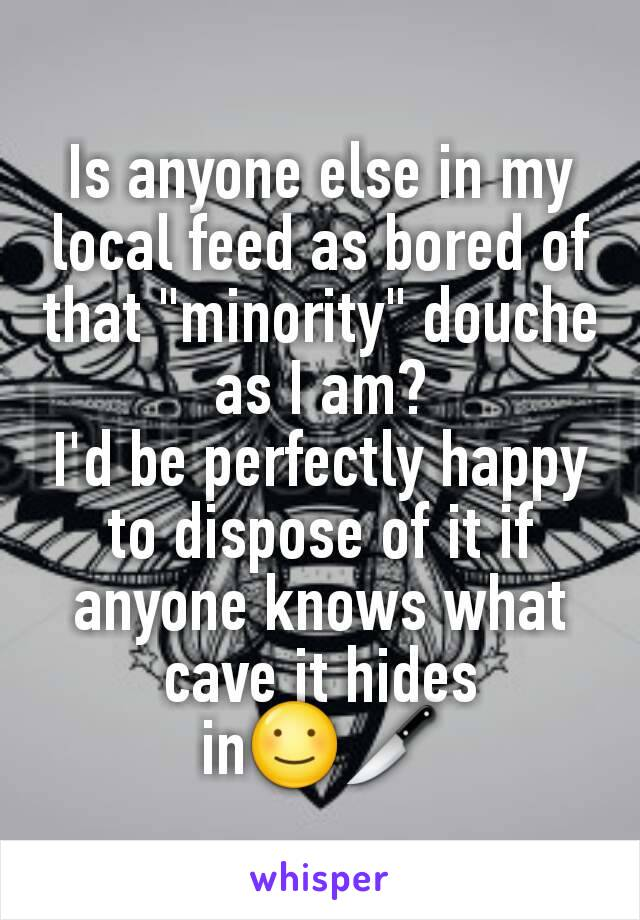 "Is anyone else in my local feed as bored of that ""minority"" douche as I am? I'd be perfectly happy to dispose of it if anyone knows what cave it hides in☺🔪"