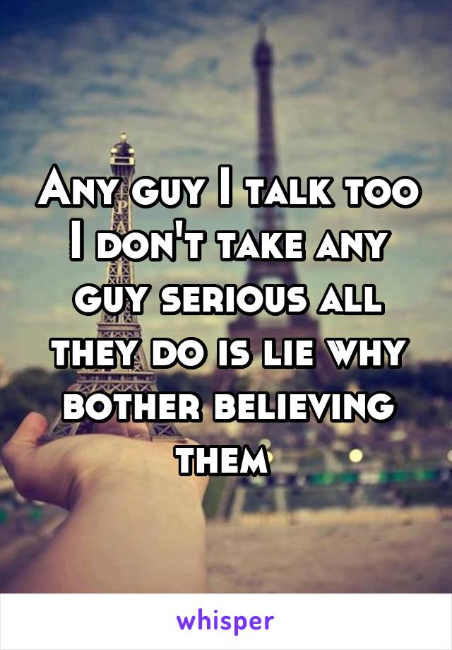 Any guy I talk too I don't take any guy serious all they do is lie why bother believing them