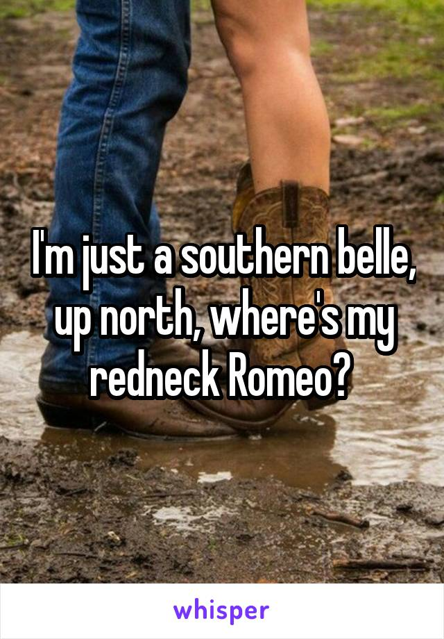 I'm just a southern belle, up north, where's my redneck Romeo?