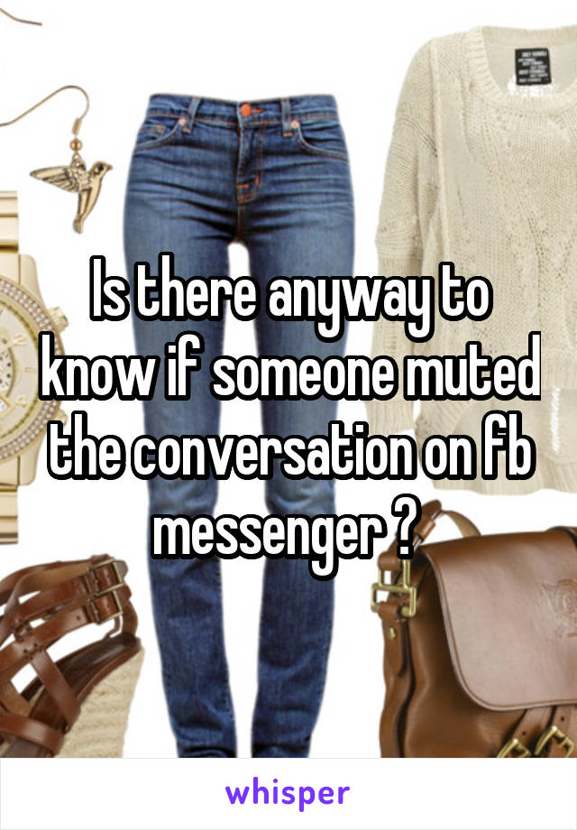Is there anyway to know if someone muted the conversation on fb messenger ?