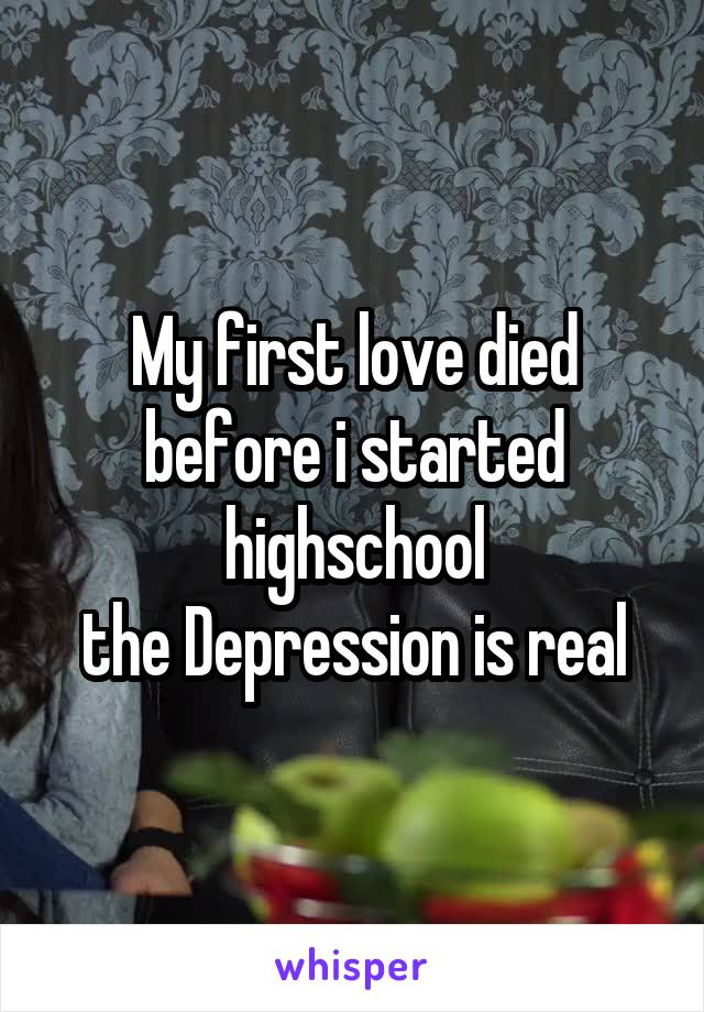 My first love died before i started highschool the Depression is real