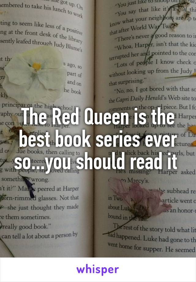 The Red Queen is the best book series ever so...you should read it