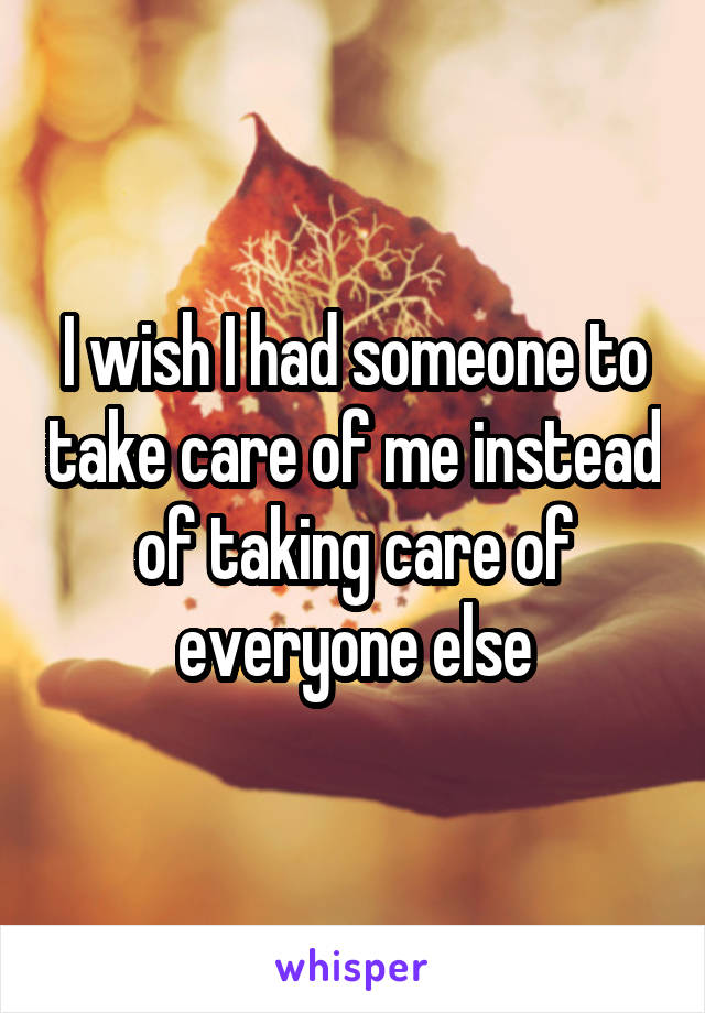 I wish I had someone to take care of me instead of taking care of everyone else