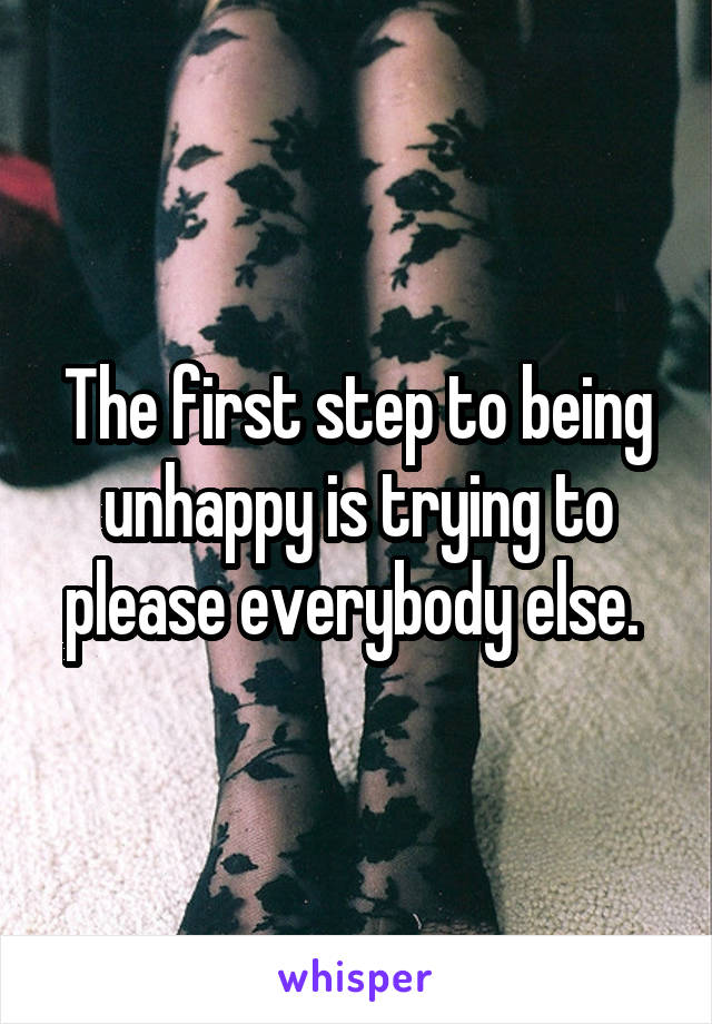 The first step to being unhappy is trying to please everybody else.