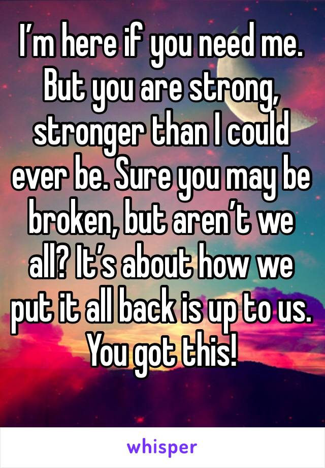 I'm here if you need me. But you are strong, stronger than I could ever be. Sure you may be broken, but aren't we all? It's about how we put it all back is up to us. You got this!